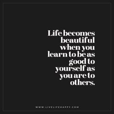 Life becomes beautiful when you learn to be as good to yourself as you are to others.
