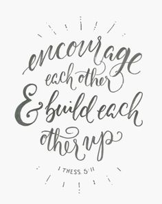 Encourage each other & build each other up.
