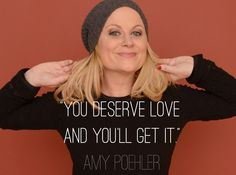 """""""You deserve love AND YOU'LL GET IT."""" -Amy Poehler #Quotes #Love #LoveQuotes"""