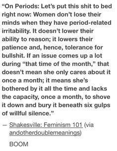 """""""Women don't lose their minds when they have period-related irritability. It doesn't lower their ability to reason; it lowers their patience and, hence, tolerance for bullshit. ... [They lack] the capacity, once a month, to shove it down and bury it beneath six gulps of willful silence"""""""
