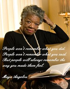 People won't remember what you did. People won't remember what you said. But people will always remember the way you made them feel. - Maya Angelou