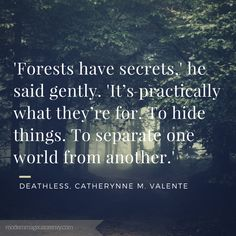 """""""'Forests have secrets,' he said gently. 'It's practically what they're for. To hide things. To separate one world from another.'"""" Deathless. Catherynne M. Valente"""