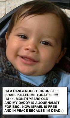 Israel Free Gaza Palestine Baby: When I first saw this photo, I thought it was another picture of an adorable little one, only to find out that this precious child had been murdered by someone who viewed him as a threat, when in fact they are truly the THREAT and EVIL that co-exist with us.