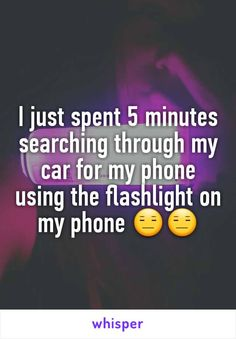 I just spent 5 minutes searching through my car for my phone using the flashlight on my phone