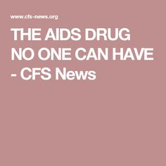 THE AIDS DRUG NO ONE CAN HAVE - CFS News