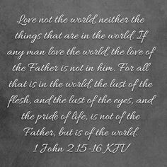 1 John Love not the world, neither the things that are in the world. For all that is in the world, the lust of the flesh, and the lust of the 16 Love, Love The Lord, Man In Love, Scripture Verses, Scriptures, John 2 15, Proverbs 23, Bible Qoutes, Being In The World