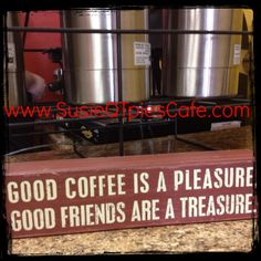 I want to make this sign. Good Coffee is a Pleasure. Good Friends are a Treasure.