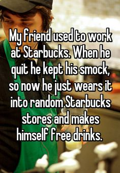 My friend used to work at Starbucks. When he quit he kept his smock, so now he just wears it into random Starbucks stores and makes himself free drinks.