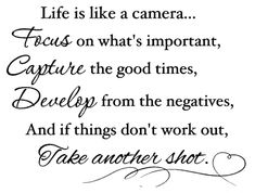 """Life is like a camera...focus on what's important, capture the good times, develop from the negatives, and if things don't work out, take another shot."" ~Unknown"