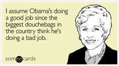 I assume Obama's doing a good job since the biggest douchebags in the country think he's doing a bad job.
