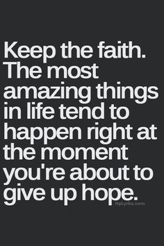 Keep the faith. The most amazing things in life tend to happen right at the moment you're about to give up hope. quotes quotes about love quotes for teens quotes god quotes motivation Now Quotes, Life Quotes Love, Positive Quotes For Life, Great Quotes, Quotes To Live By, Motivational Quotes, Quotes Inspirational, Keep The Faith Quotes, Quotes About Having Faith
