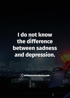 Depression Quotes - I Do Not Know The Difference Between Sadness And Depression
