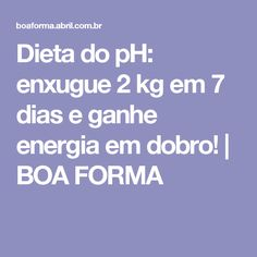 Dieta do pH: enxugue 2 kg em 7 dias e ganhe energia em dobro!   BOA FORMA