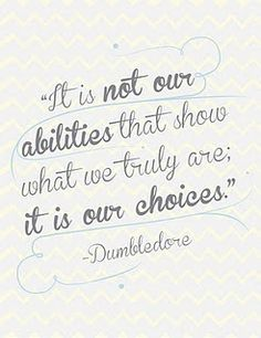 It is not our abilities that show what we truly are; it is our choices.  Dumbledore