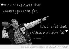 It's not the dress that makes you look fat, it's the fat that makes you look fat.-Al Bundy