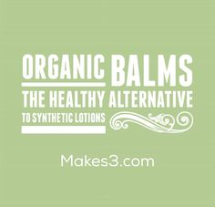 Organic balms; the healthy alternative to synthetic lotions.