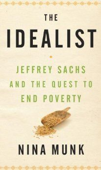 """The Idealist: Jeffrey Sachs and the Quest to End Poverty"" (Author: Nina Munk)."