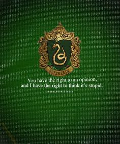 Slytherin: You have a right to an opinion, and I have the right to think it's stupid. Wow, I am totally Slytherin