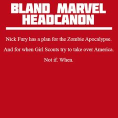 Headcanon: Nick Fury has a plan for the Zombie Apocalypse. And for when Girl Scouts try to take over America. Not if. When