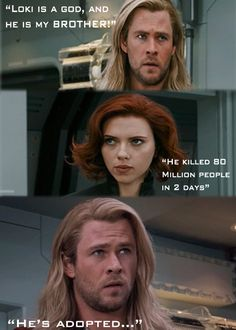 Well this quote is completely wrong! It is actually……  Thor:  LOKI IS OF ASGARD AND HE IS MY BROTHER.   Romanoff: HE KILLED 80 PEOPLE IN TWO DAYS.   Thor: HES ADOPTED.