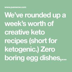 We've rounded up a week's worth of creative keto recipes (short for ketogenic.) Zero boring egg dishes, we promise.
