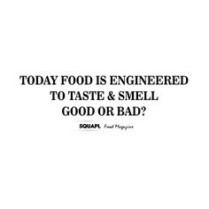 Today Food is engineered to taste & smell good or Bad?