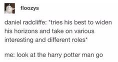 """Daniel radcliffe: """"tries his best to widen his horizons and take on various interesting and different roles' me: look at the harry potter man go - iFunny :) Harry Potter Cast, Harry Potter Fandom, Harry Potter Memes, Daniel Radcliffe, Funny Tumblr Posts, Drarry, Mischief Managed, Funny Memes, Funny Quotes"""