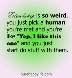 #quotes more on purehappylife.com - Friendship is so weird, you just pick a human you're....