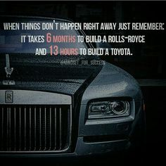 When things don't happen right away just remember: It takes 6 MONTHS to build a ROLLS-ROYCE and 13 HOURS to build a Toyota.  #buildyourdreams #motivation #inspiration