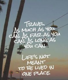 Travel as much as you can...as long as you can. Lifes's not meant to be lived in one place.