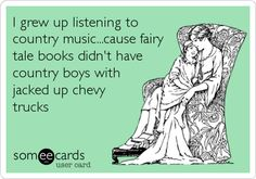 I grew up listening to country music...cause fairy tale books didn't have country boys with jacked up chevy trucks.