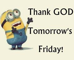 Tomorrow Is Friday, Its Friday Quotes, Despicable Me, Thank God, Tgif, Minions, Minion Humor, Cute Pictures, Fictional Characters