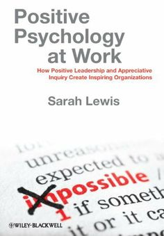 Positive Psychology at Work: How Positive Leadership and Appreciative Inquiry Create Inspiring Organizations by Sarah Lewis. $27.36. Publisher: Wiley-Blackwell; 1 edition (June 13, 2011). 272 pages. Author: Sarah Lewis