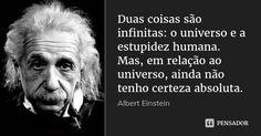 Duas coisas são infinitas: o universo e a estupidez humana. Mas, em relação ao universo, ainda não tenho certeza absoluta. — Albert Einstein