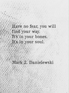 """Have no fear, you will find your way. It's in your bones. It's in your soul."" - Mark Z. Danielewski"