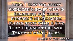 Lord, I pray for every American's heart that is Searching for their purpose & fulfillment. Please guide them & Give Them courage to be who They are meant to be. / SHARE if you agree