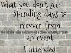 What it's like living with fibromyalgia. I go into a flare for a few days after a big outing or get together.