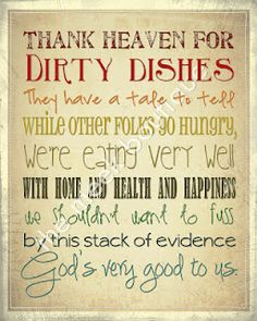 'Thank Heaven for dirty dishes' Love this. Maybe this isn't so weird, I hate to go to bed with dirty dishes in my sink. Have to wash them. Can't stand a sink full of dirty dishes. The Words, Cool Words, Just Love, Just In Case, Great Quotes, Quotes To Live By, Inspirational Quotes, Amazing Quotes, Clever Quotes