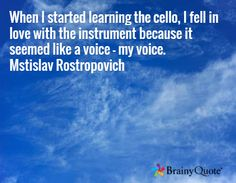 When I started learning the cello, I fell in love with the instrument because it seemed like a voice - my voice. Mstislav Rostropovich