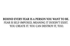 Behind every fear is a person you want to be. Fear is self-imposed, meaning it doesn't exist. You create it. You can destroy it, too.