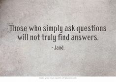 Those who simply ask questions will not truly find answers.