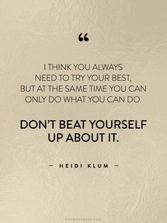 """""""I think you always need to try your best, but at the same time you can only do what you can do. Don't beat yourself up about it."""" - Heidi Klum"""