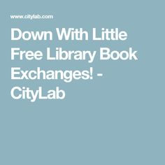 Down With Little Free Library Book Exchanges!  - CityLab