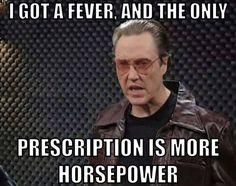 I got a fever and the only prescription is more horsepower. SNL Gearhead meme - more cowbell