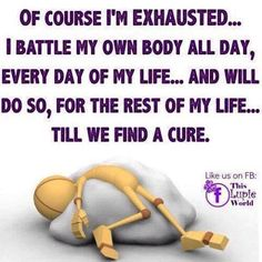 Of Course we are exhausted... our own immune system attacks  us every single day…