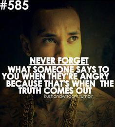"""""""Never forget what someone says to you when they're angry, because that's when the truth comes out."""" --Tyga <3"""