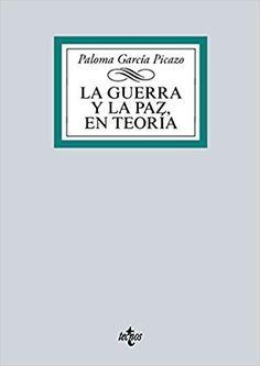 La guerra y la paz, en teoría : un recorrido por la historia y el pensamiento de los clásicos internacionales / Paloma García Picazo.-.2016