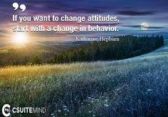 If you want to change attitudes, start with a change in behavior. #Katharine_Hepburn #attitudes #beh http://csuitemind.com/quotes/author/katharine-hepburn #psychicreadings #psychics #psychic #psychicmedium