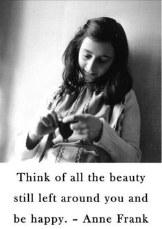 Anne Frank quote: Think of all the beauty left around you and be happy