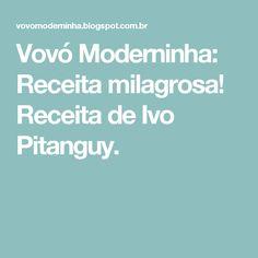Vovó Moderninha: Receita milagrosa! Receita de Ivo Pitanguy.